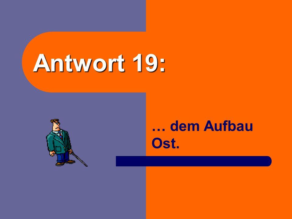 Antwort 19: … dem Aufbau Ost.