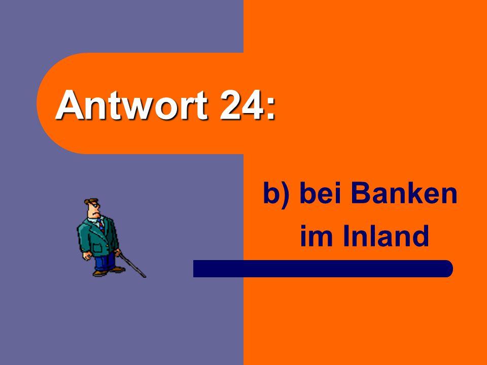 Antwort 24: b) bei Banken im Inland