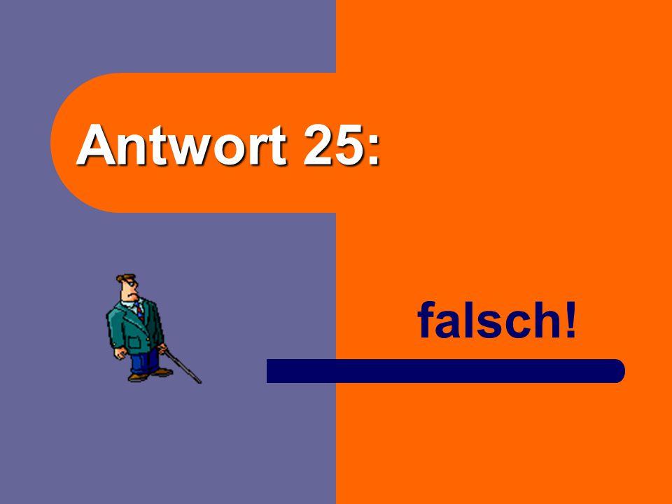 Antwort 25: falsch!