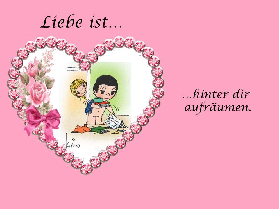 Liebe ist… …hinter dir aufräumen. …hinter dir aufräumen.
