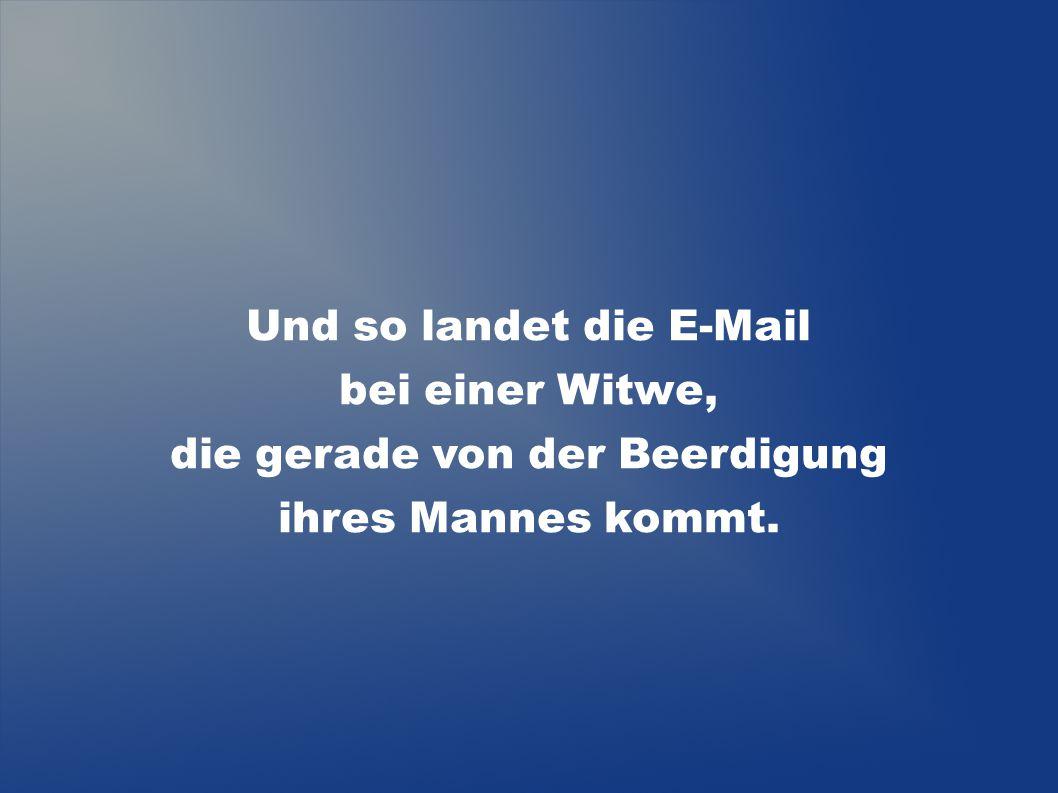 Und so landet die E-Mail bei einer Witwe,