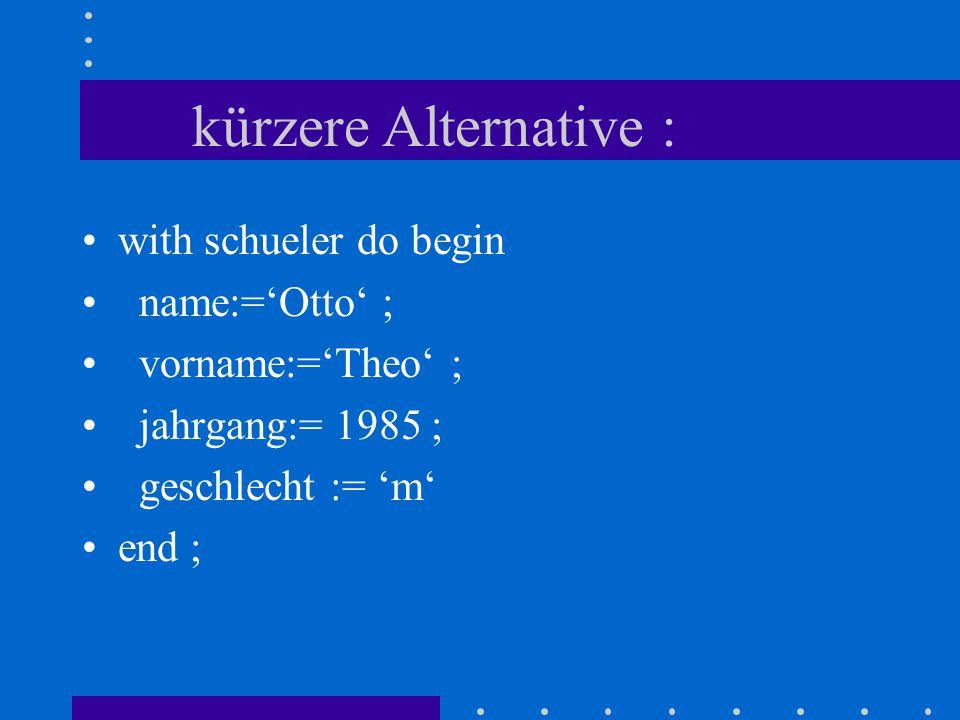 kürzere Alternative : with schueler do begin name:='Otto' ;