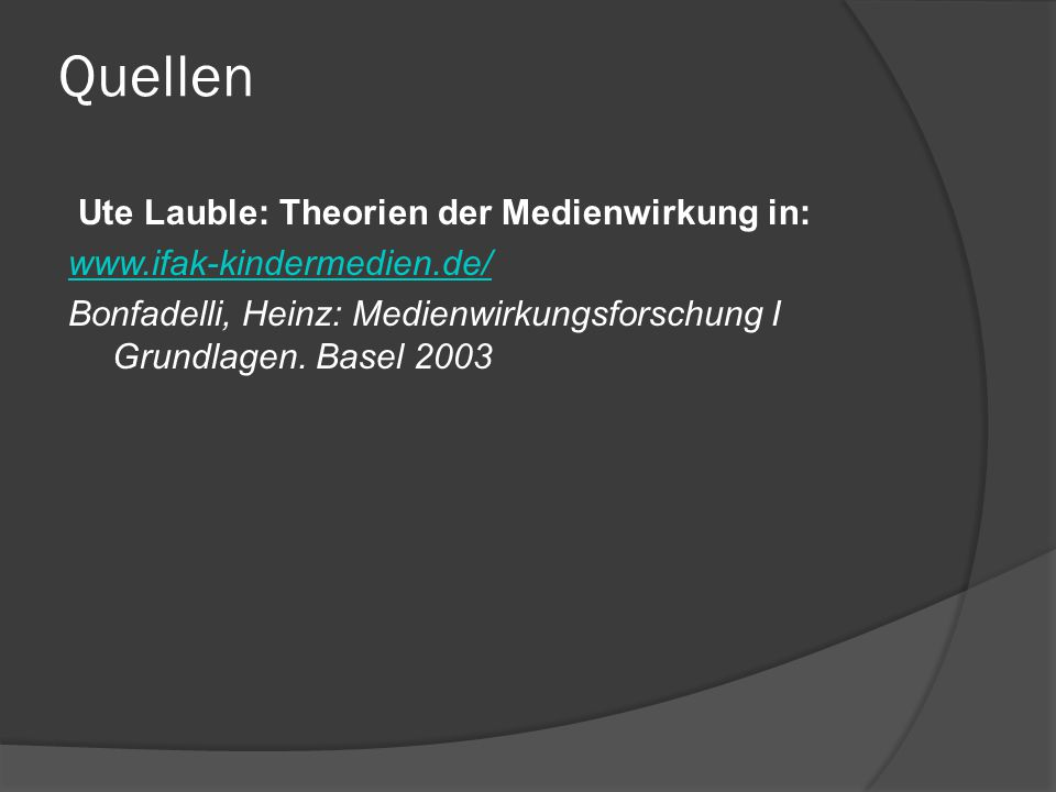 Quellen Ute Lauble: Theorien der Medienwirkung in: www.ifak-kindermedien.de/ Bonfadelli, Heinz: Medienwirkungsforschung I Grundlagen.