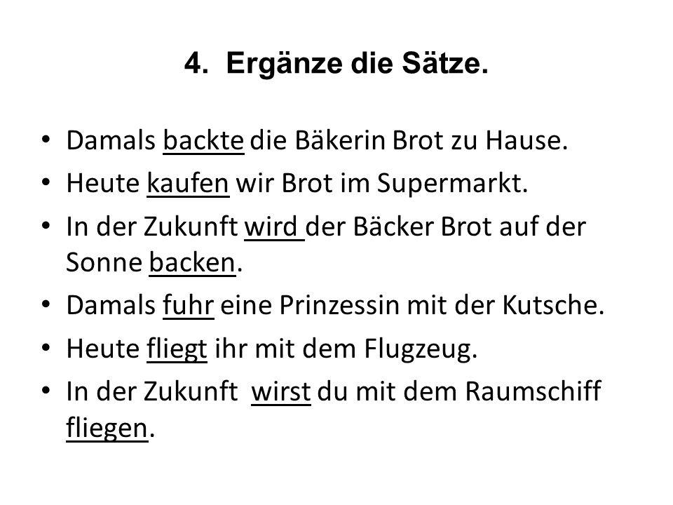 4. Ergänze die Sätze. Damals backte die Bäkerin Brot zu Hause. Heute kaufen wir Brot im Supermarkt.