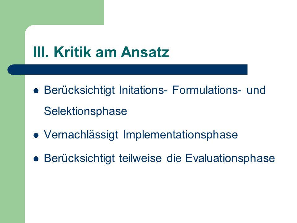 III. Kritik am Ansatz Berücksichtigt Initations- Formulations- und Selektionsphase. Vernachlässigt Implementationsphase.