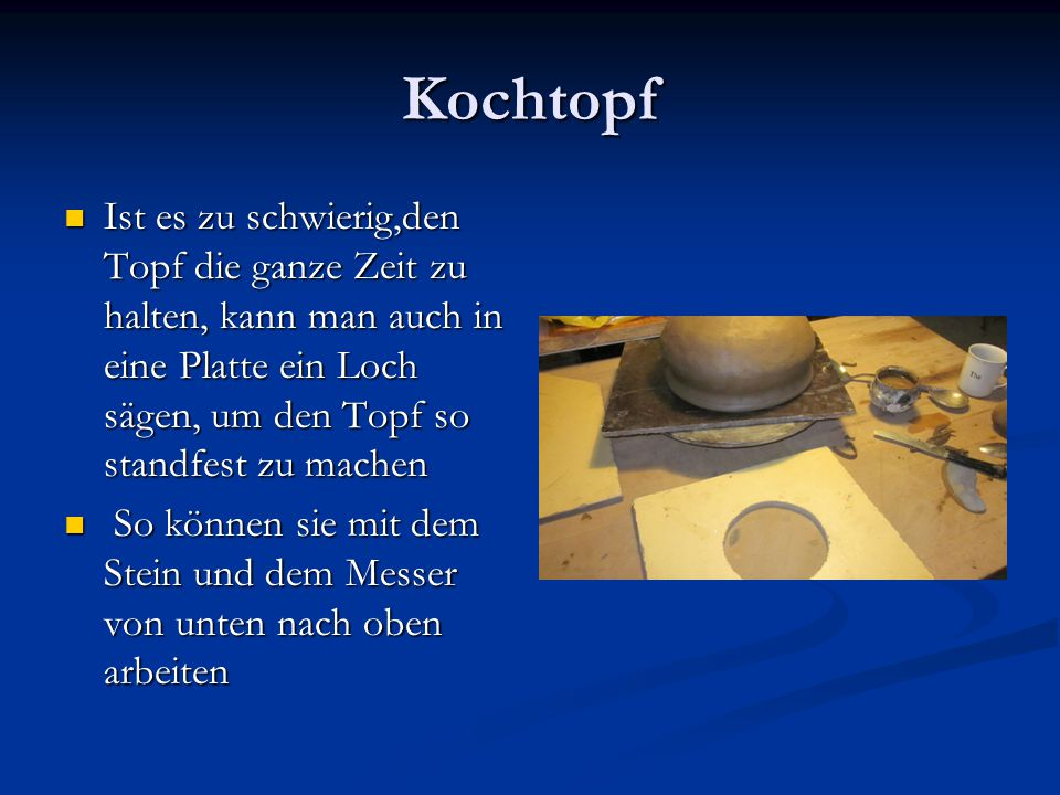 Kochtopf Ist es zu schwierig,den Topf die ganze Zeit zu halten, kann man auch in eine Platte ein Loch sägen, um den Topf so standfest zu machen.