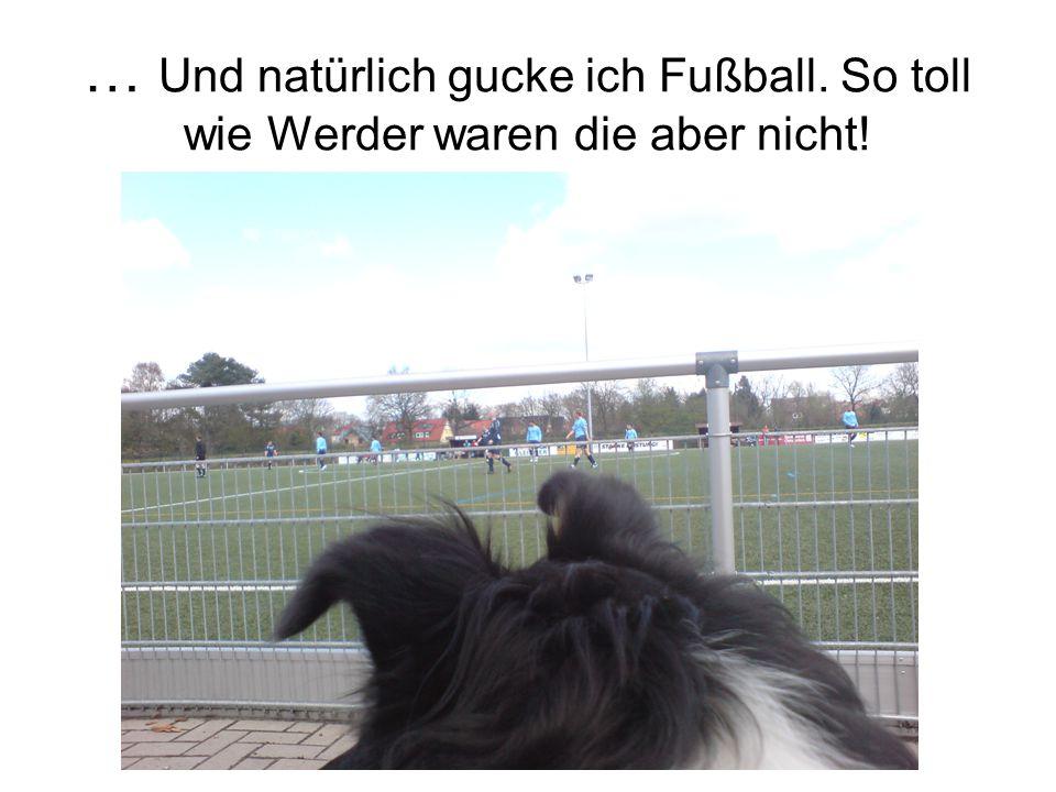 … Und natürlich gucke ich Fußball