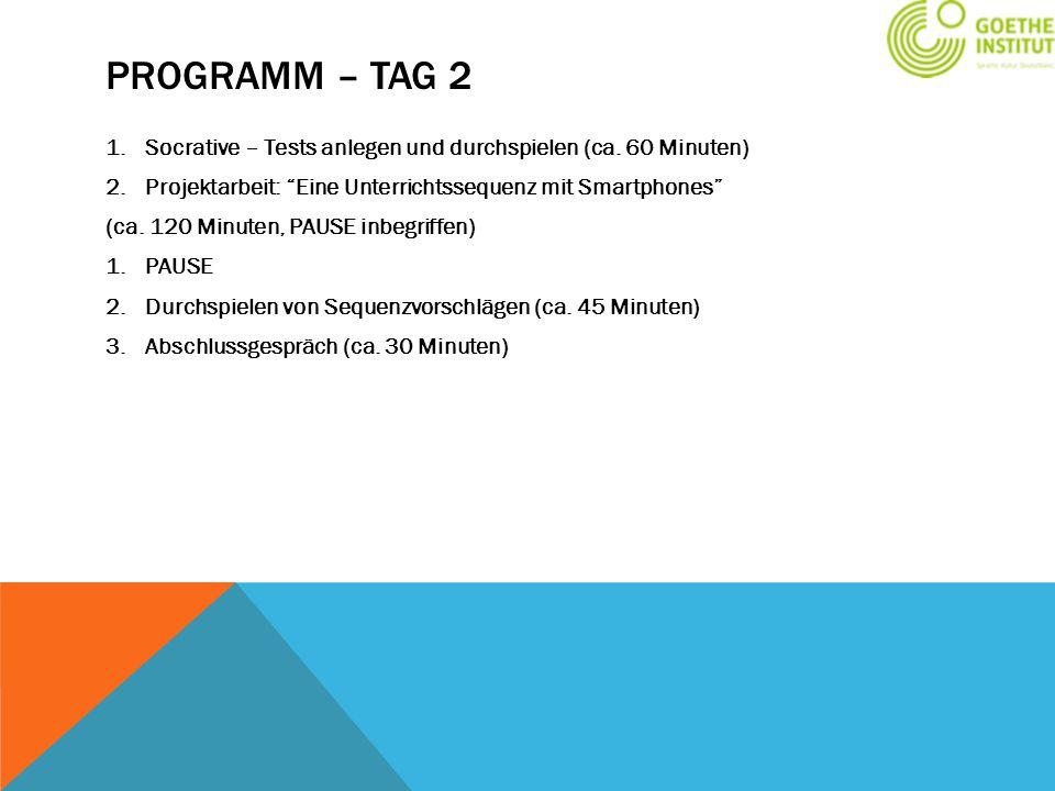 Programm – Tag 2 Socrative – Tests anlegen und durchspielen (ca. 60 Minuten) Projektarbeit: Eine Unterrichtssequenz mit Smartphones