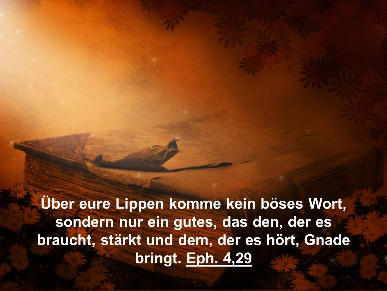 Über eure Lippen komme kein böses Wort, sondern nur ein gutes, das den, der es braucht, stärkt und dem, der es hört, Gnade bringt.