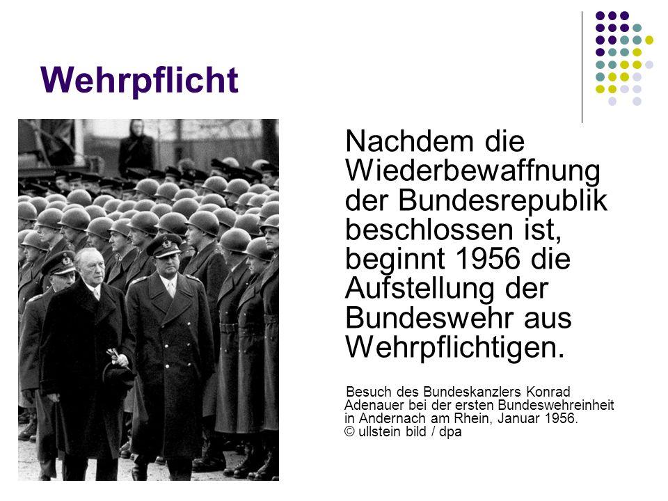 Wehrpflicht Nachdem die Wiederbewaffnung der Bundesrepublik beschlossen ist, beginnt 1956 die Aufstellung der Bundeswehr aus Wehrpflichtigen.
