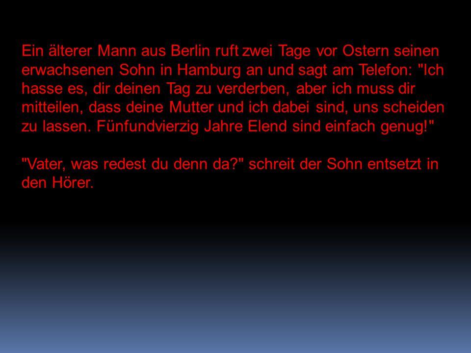 Ein älterer Mann aus Berlin ruft zwei Tage vor Ostern seinen erwachsenen Sohn in Hamburg an und sagt am Telefon: Ich hasse es, dir deinen Tag zu verderben, aber ich muss dir mitteilen, dass deine Mutter und ich dabei sind, uns scheiden zu lassen. Fünfundvierzig Jahre Elend sind einfach genug!