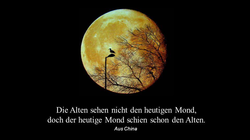 Die Alten sehen nicht den heutigen Mond, doch der heutige Mond schien schon den Alten. Aus China