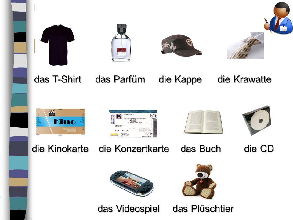 das T-Shirt das Parfüm. die Kappe. die Krawatte. die Kinokarte. die Konzertkarte. das Buch. die CD.