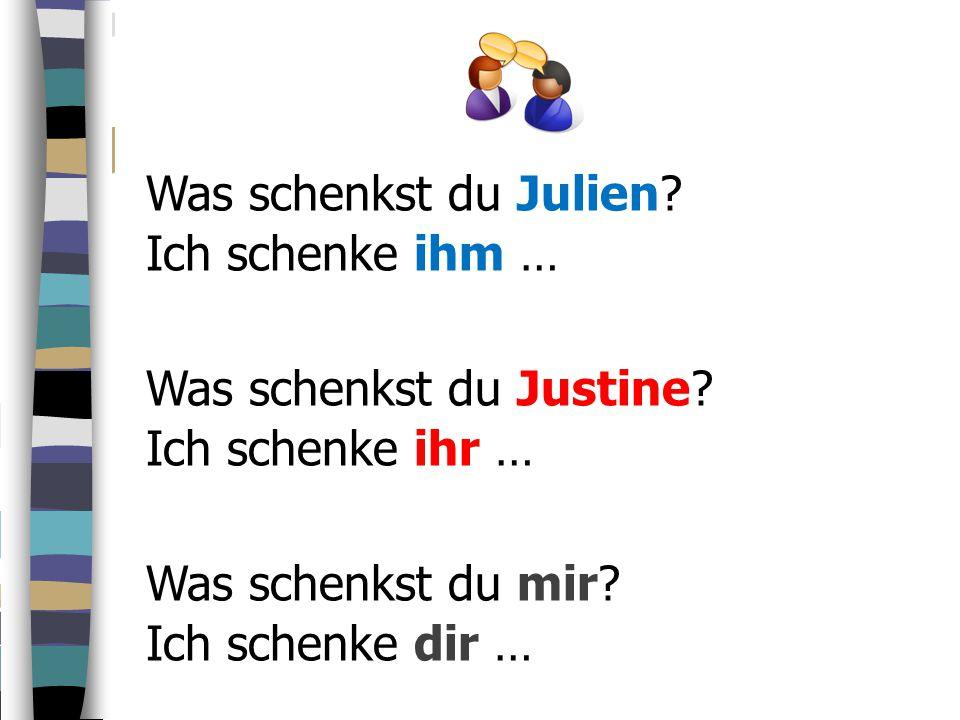 Was schenkst du Julien Ich schenke ihm … Was schenkst du Justine Ich schenke ihr … Was schenkst du mir