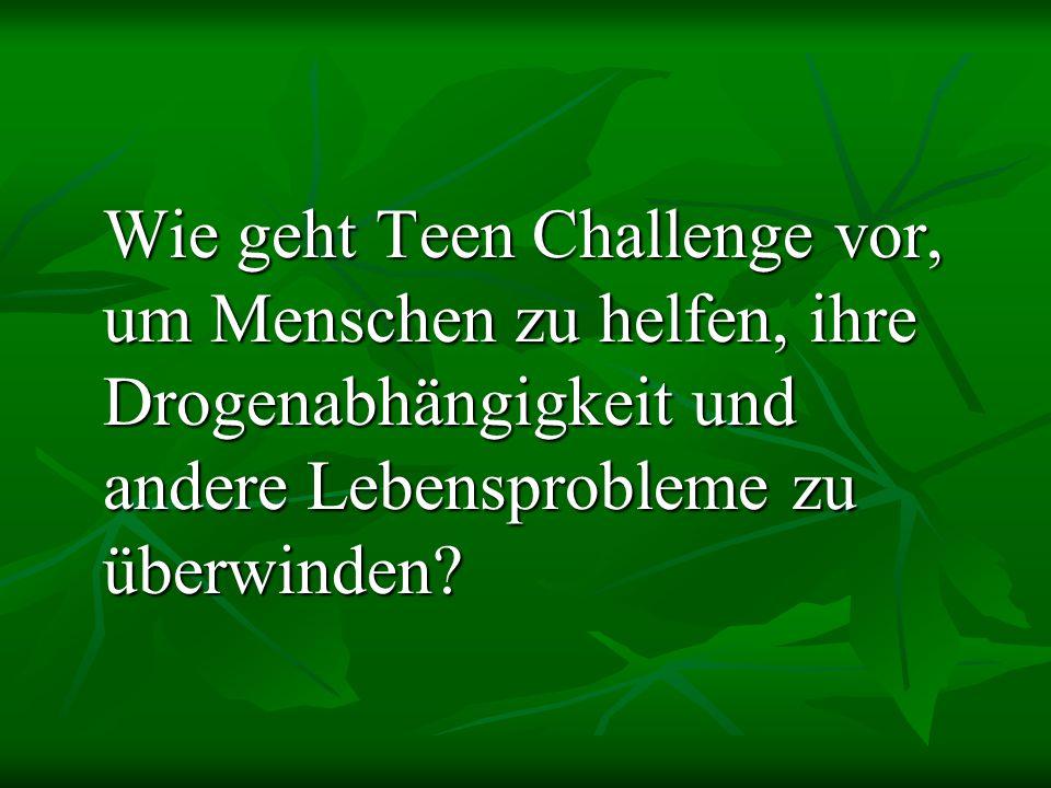 Wie geht Teen Challenge vor, um Menschen zu helfen, ihre Drogenabhängigkeit und andere Lebensprobleme zu überwinden
