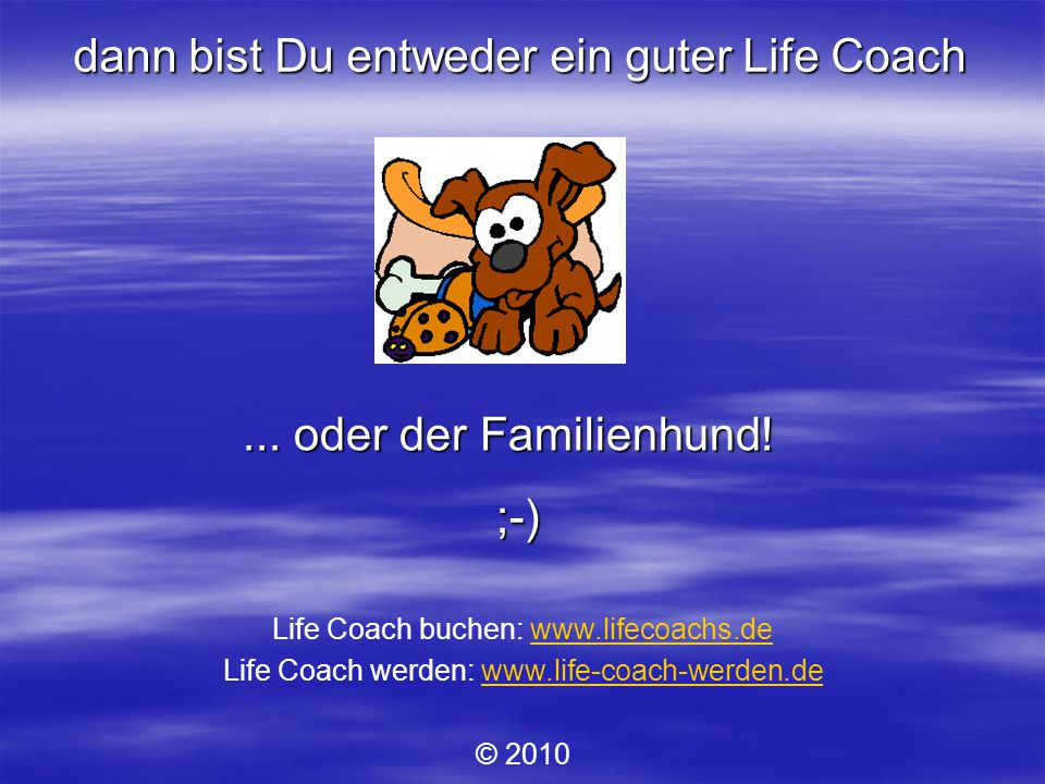 dann bist Du entweder ein guter Life Coach