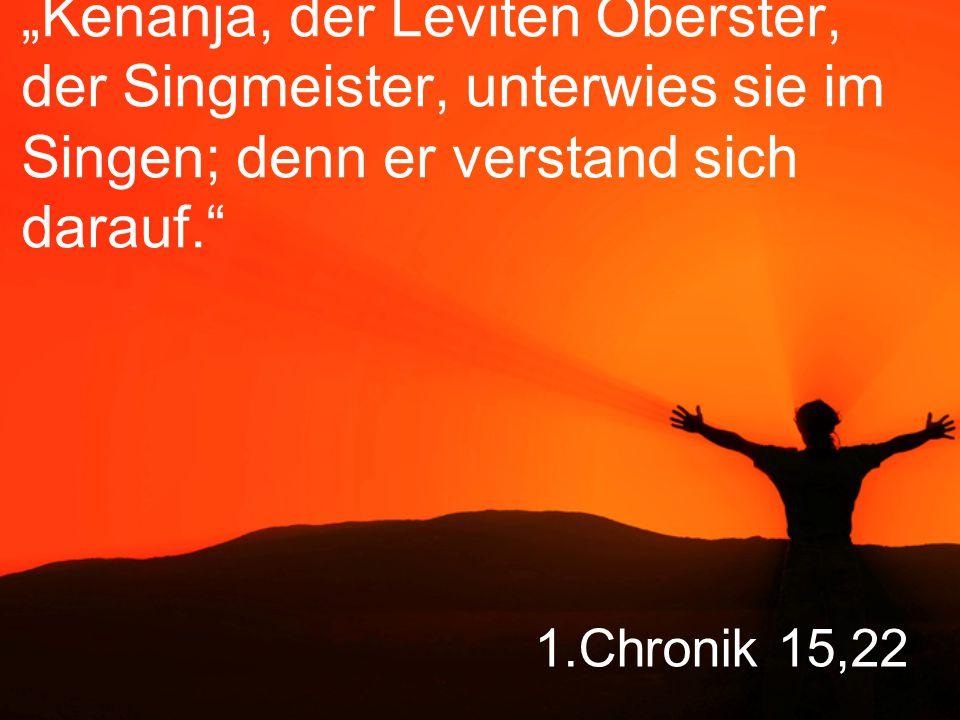 """""""Kenanja, der Leviten Oberster, der Singmeister, unterwies sie im Singen; denn er verstand sich darauf."""