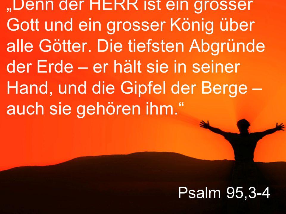 """""""Denn der HERR ist ein grosser Gott und ein grosser König über alle Götter. Die tiefsten Abgründe der Erde – er hält sie in seiner Hand, und die Gipfel der Berge – auch sie gehören ihm."""