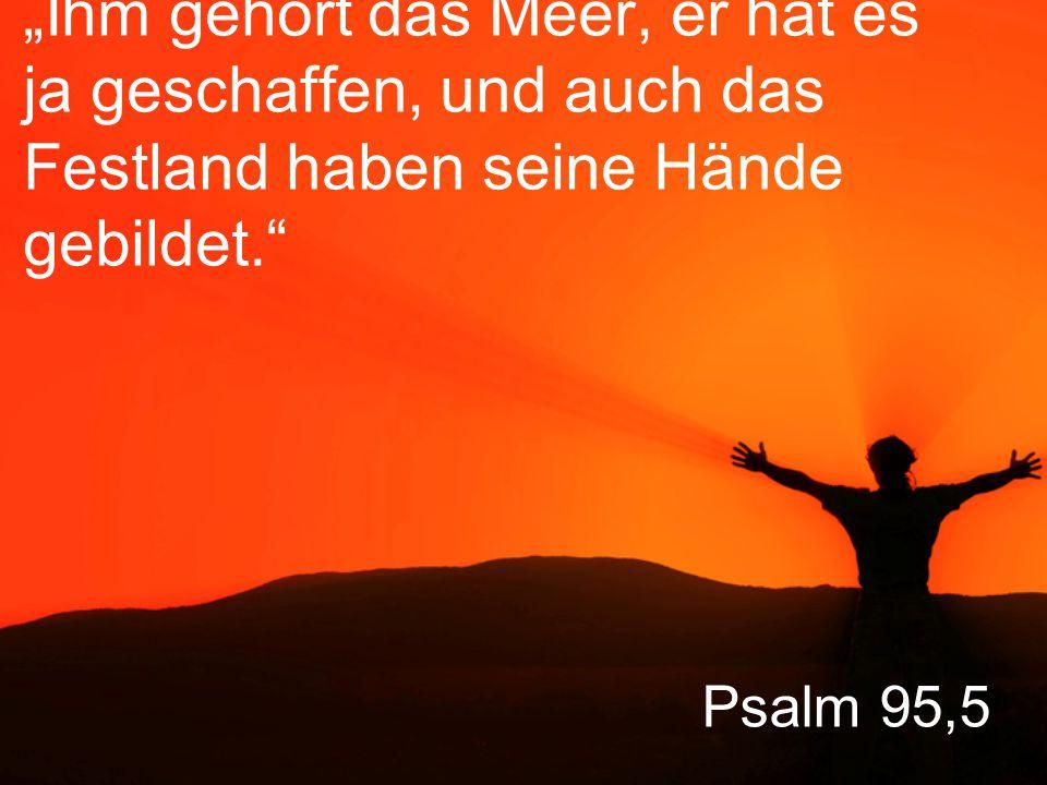 """""""Ihm gehört das Meer, er hat es ja geschaffen, und auch das Festland haben seine Hände gebildet."""