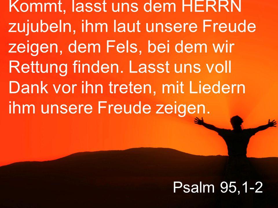 Kommt, lasst uns dem HERRN zujubeln, ihm laut unsere Freude zeigen, dem Fels, bei dem wir Rettung finden. Lasst uns voll Dank vor ihn treten, mit Liedern ihm unsere Freude zeigen.