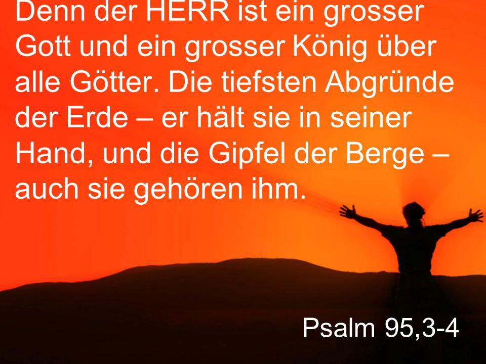 Denn der HERR ist ein grosser Gott und ein grosser König über alle Götter. Die tiefsten Abgründe der Erde – er hält sie in seiner Hand, und die Gipfel der Berge – auch sie gehören ihm.