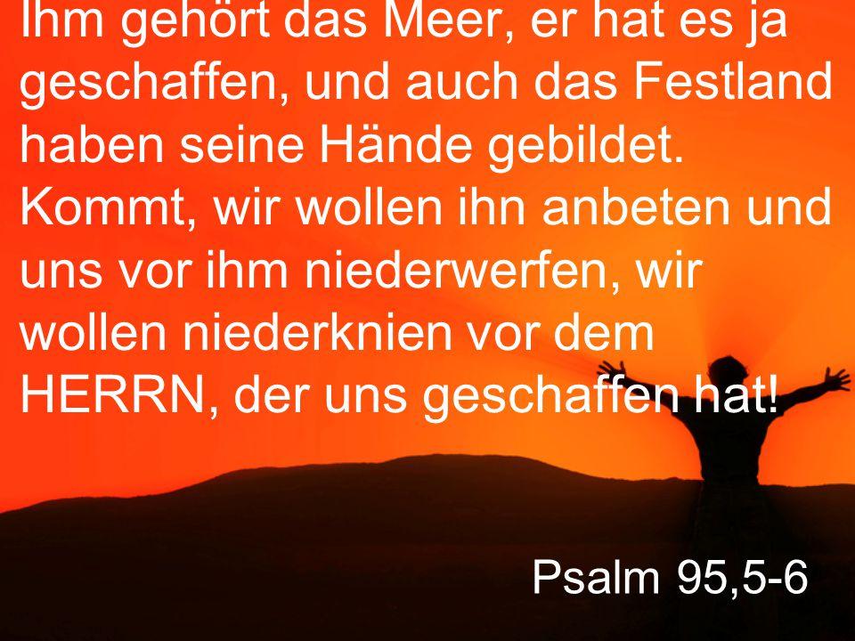 Ihm gehört das Meer, er hat es ja geschaffen, und auch das Festland haben seine Hände gebildet. Kommt, wir wollen ihn anbeten und uns vor ihm niederwerfen, wir wollen niederknien vor dem HERRN, der uns geschaffen hat!