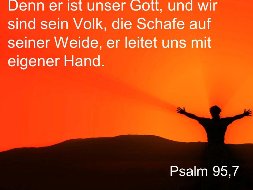Denn er ist unser Gott, und wir sind sein Volk, die Schafe auf seiner Weide, er leitet uns mit eigener Hand.