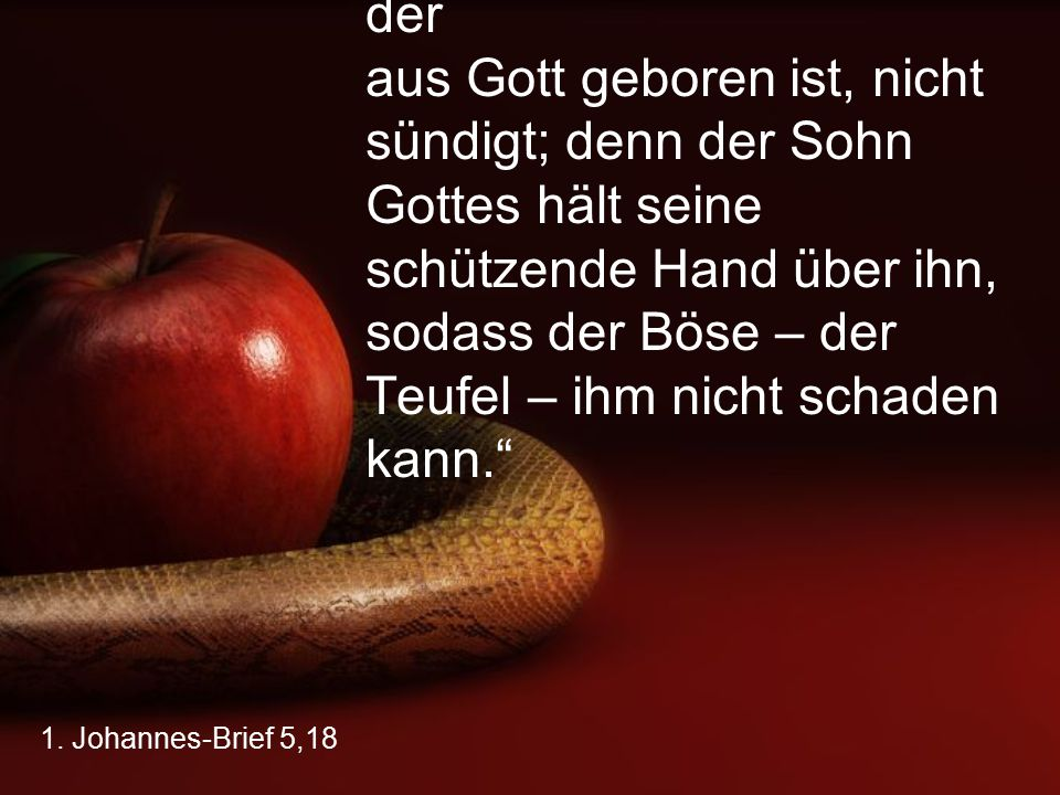 """""""Wir wissen, dass jemand, der aus Gott geboren ist, nicht sündigt; denn der Sohn Gottes hält seine schützende Hand über ihn, sodass der Böse – der Teufel – ihm nicht schaden kann."""