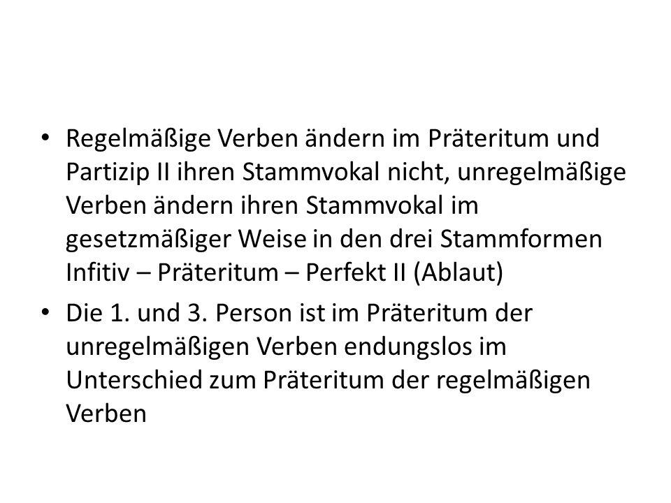 Regelmäßige Verben ändern im Präteritum und Partizip II ihren Stammvokal nicht, unregelmäßige Verben ändern ihren Stammvokal im gesetzmäßiger Weise in den drei Stammformen Infitiv – Präteritum – Perfekt II (Ablaut)