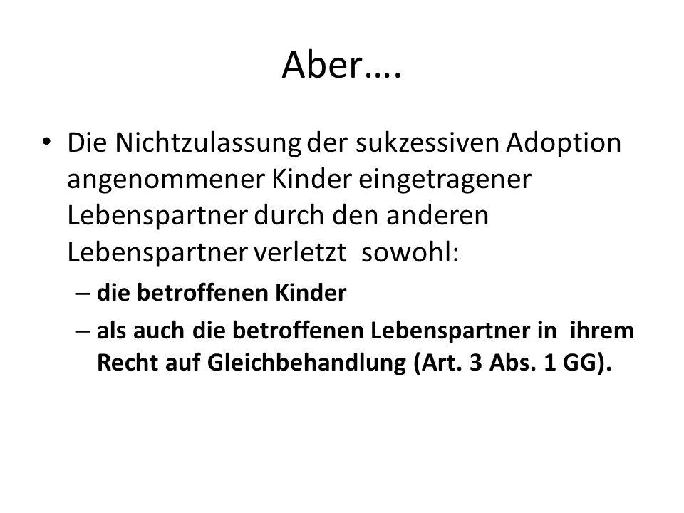 Aber…. Die Nichtzulassung der sukzessiven Adoption angenommener Kinder eingetragener Lebenspartner durch den anderen Lebenspartner verletzt sowohl: