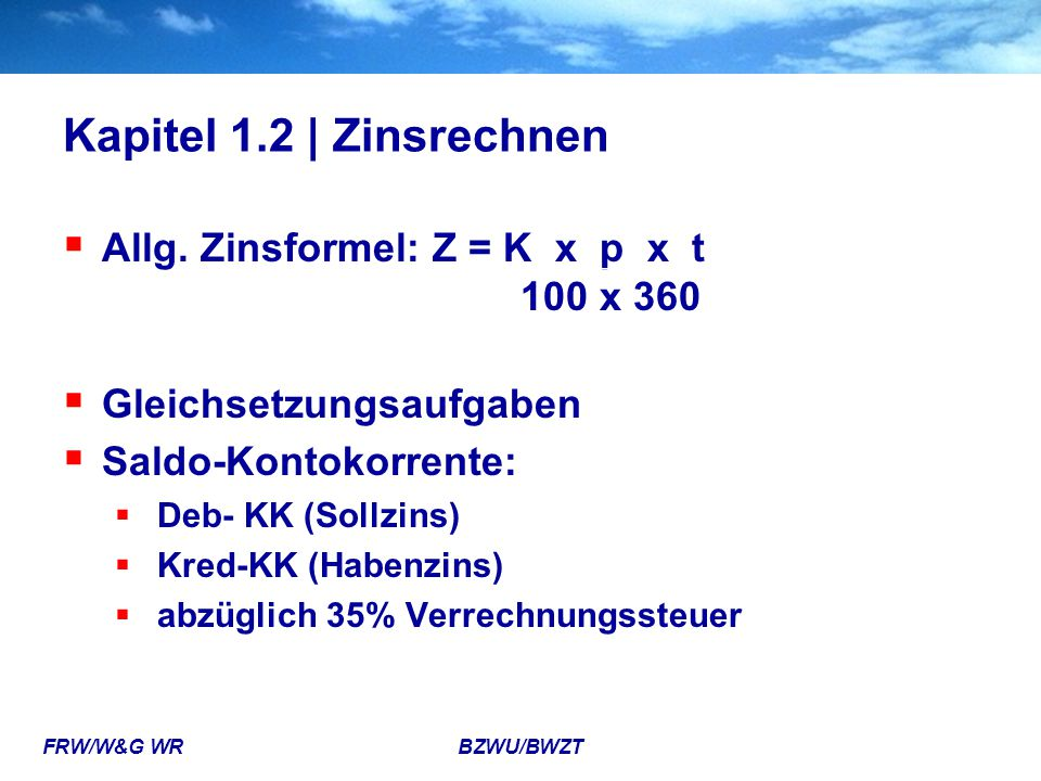 Kapitel 1.2 | Zinsrechnen Allg. Zinsformel: Z = K x p x t 100 x 360