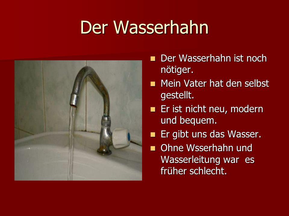 Der Wasserhahn Der Wasserhahn ist noch nötiger.