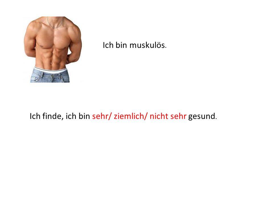 Ich bin muskulös. Ich finde, ich bin sehr/ ziemlich/ nicht sehr gesund.