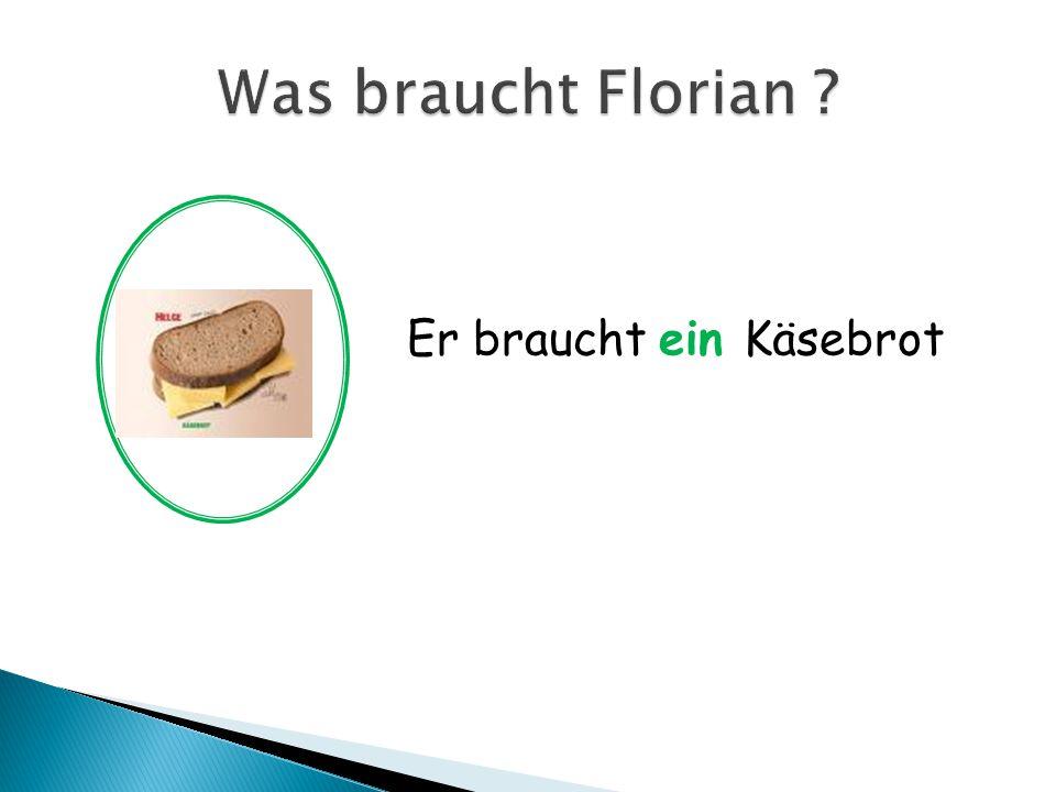 Was braucht Florian Er braucht ein Käsebrot