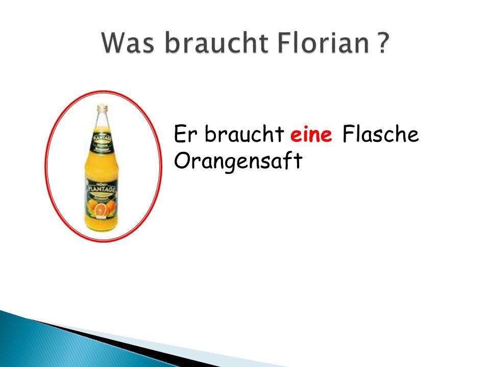 Was braucht Florian Er braucht eine Flasche Orangensaft
