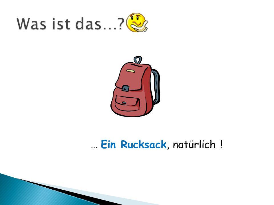 Was ist das… … Ein Rucksack, natürlich !