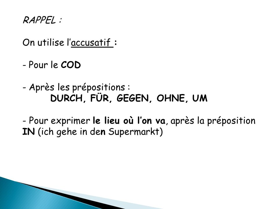 RAPPEL : On utilise l'accusatif : Pour le COD. Après les prépositions : DURCH, FÜR, GEGEN, OHNE, UM.