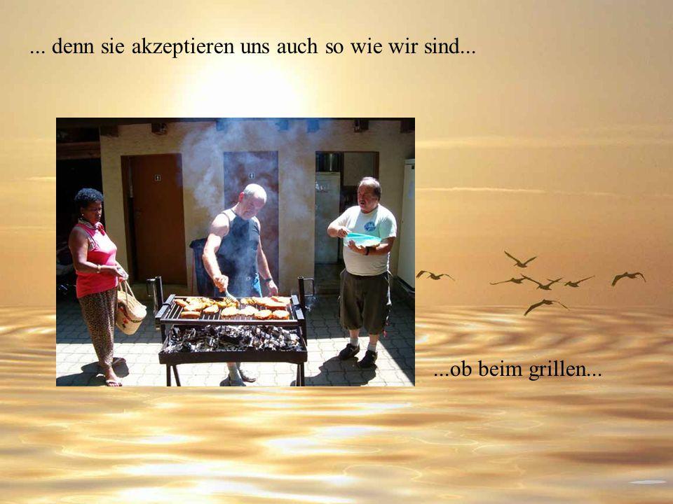... denn sie akzeptieren uns auch so wie wir sind...