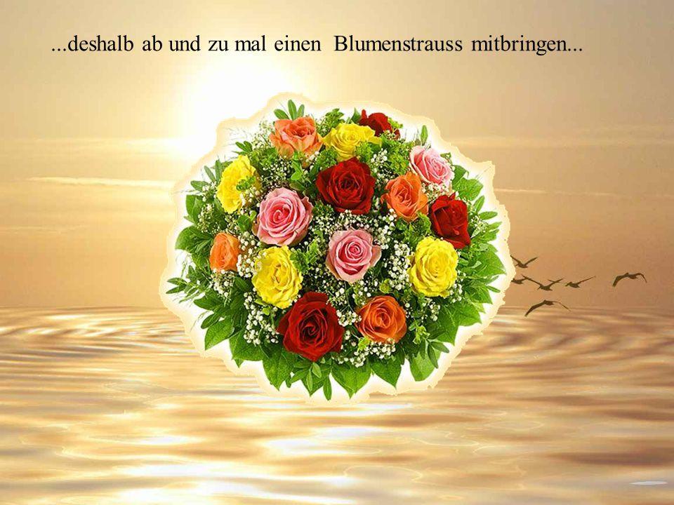 ...deshalb ab und zu mal einen Blumenstrauss mitbringen...