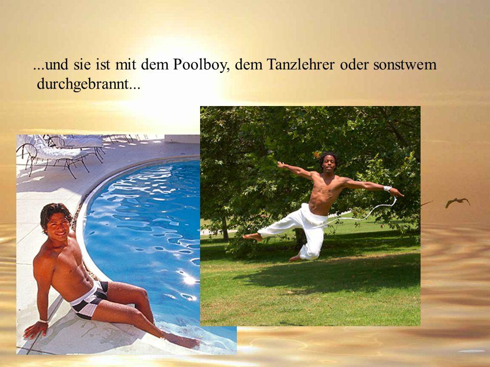 ...und sie ist mit dem Poolboy, dem Tanzlehrer oder sonstwem