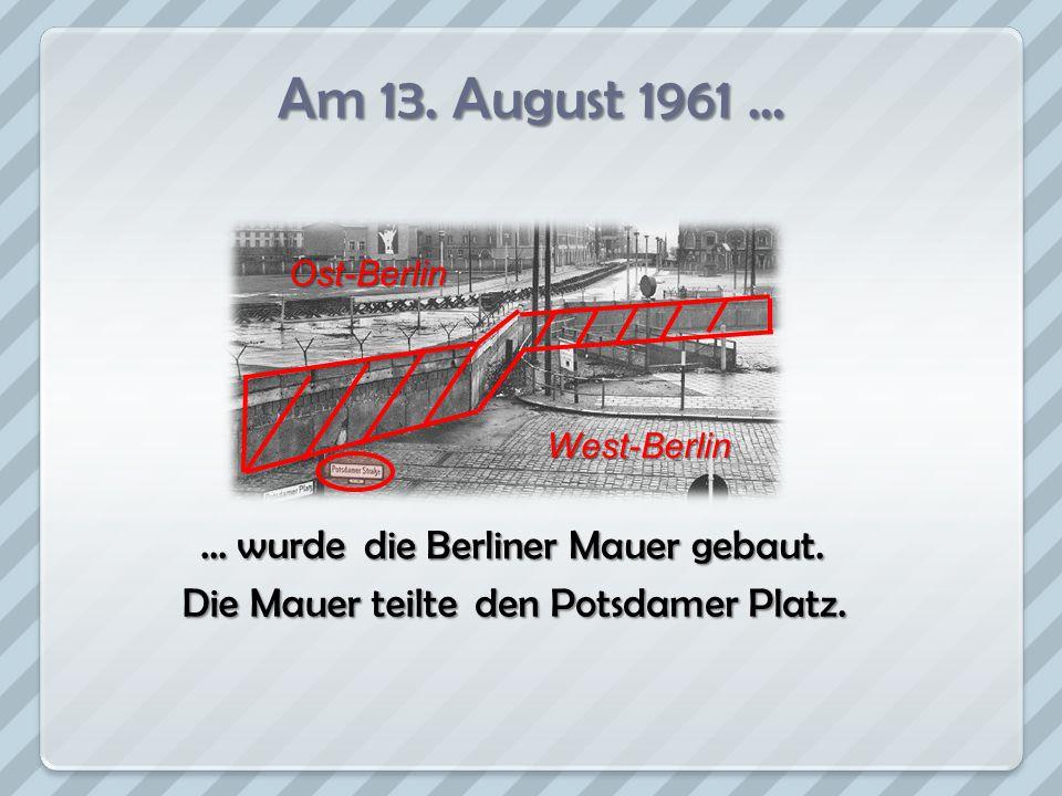 Am 13. August 1961 ... … wurde die Berliner Mauer gebaut.