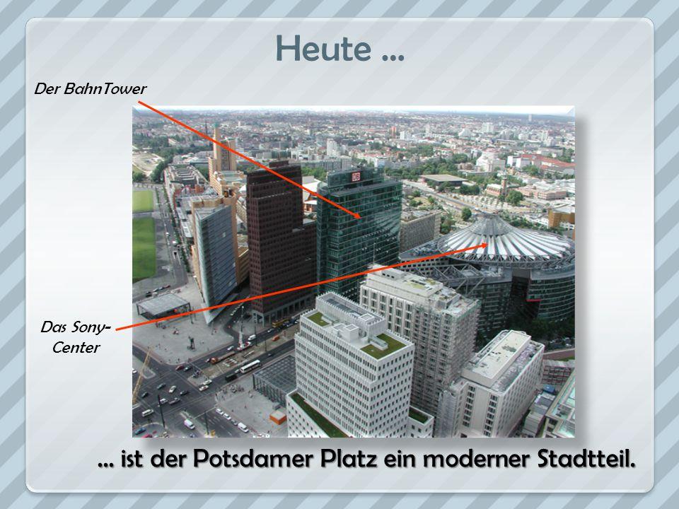 Heute … … ist der Potsdamer Platz ein moderner Stadtteil.