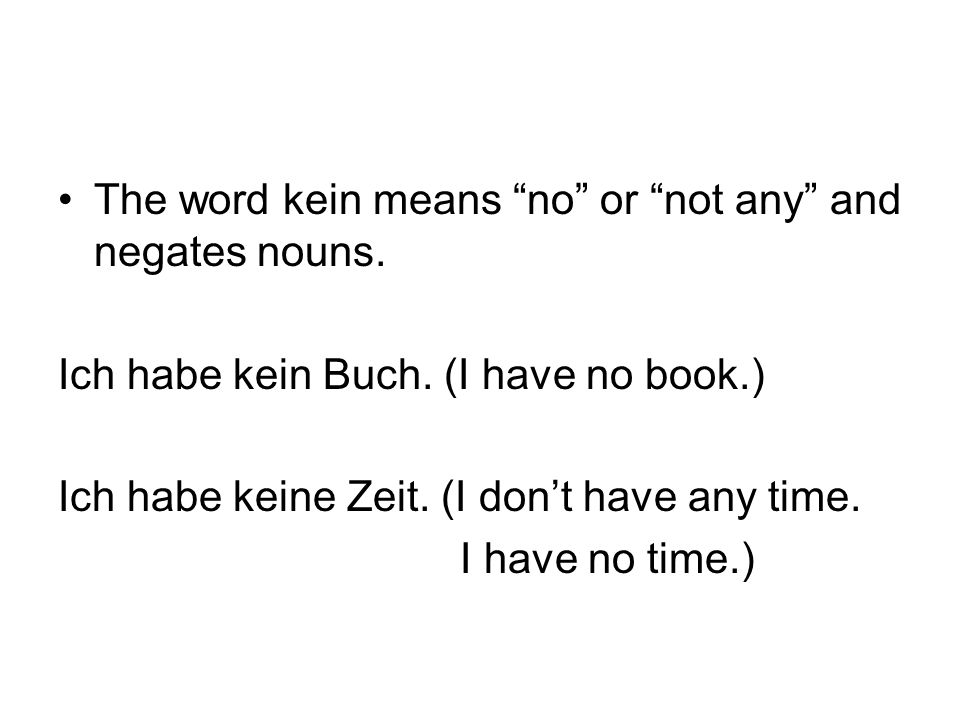 The word kein means no or not any and negates nouns.