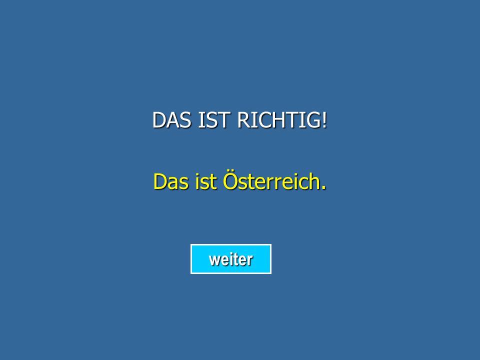 DAS IST RICHTIG! Das ist Österreich. weiter