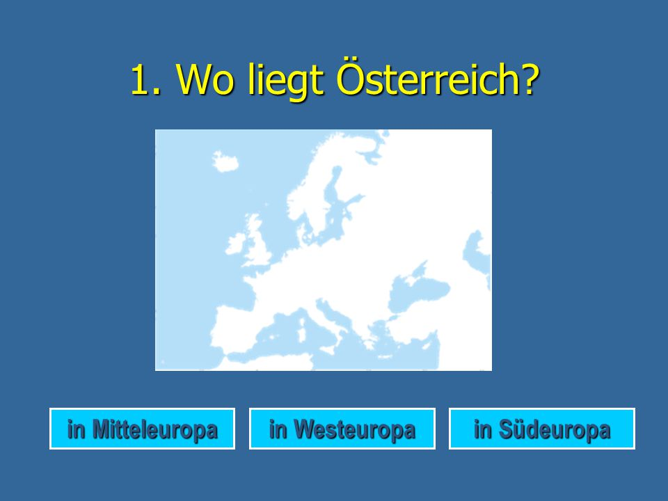 1. Wo liegt Österreich in Mitteleuropa in Westeuropa in Südeuropa
