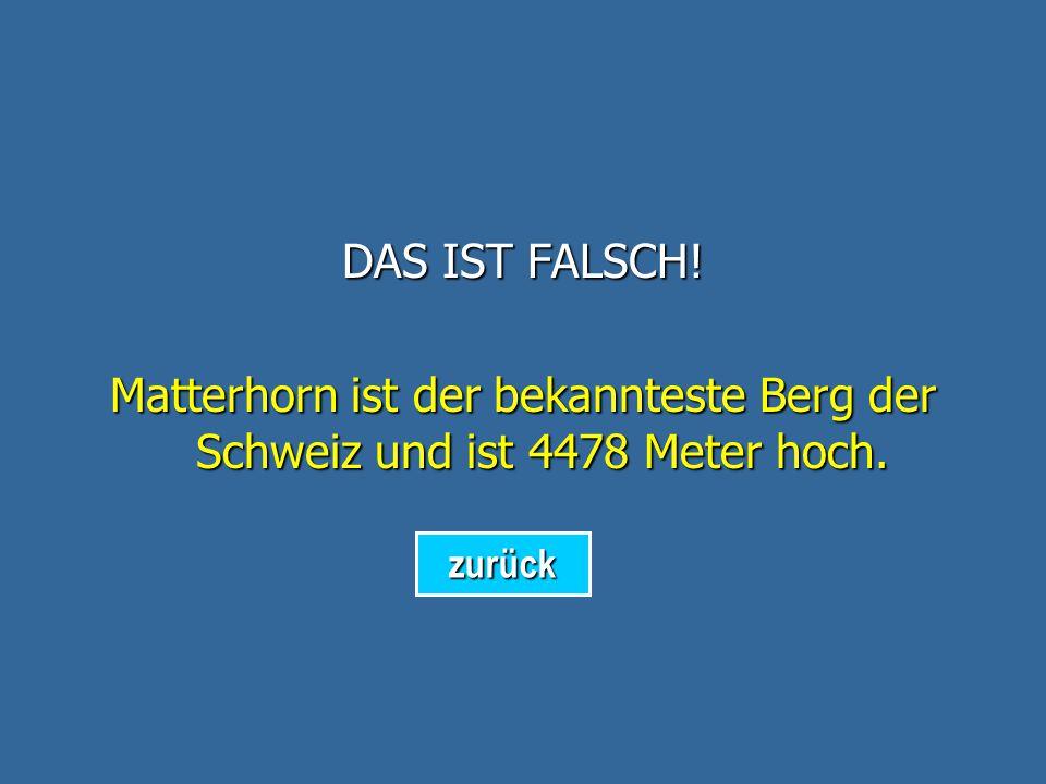 DAS IST FALSCH! Matterhorn ist der bekannteste Berg der Schweiz und ist 4478 Meter hoch. zurück