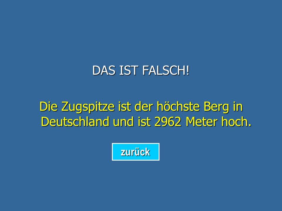 DAS IST FALSCH! Die Zugspitze ist der höchste Berg in Deutschland und ist 2962 Meter hoch. zurück