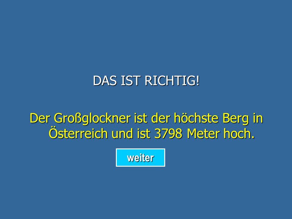 DAS IST RICHTIG. Der Großglockner ist der höchste Berg in Österreich und ist 3798 Meter hoch.