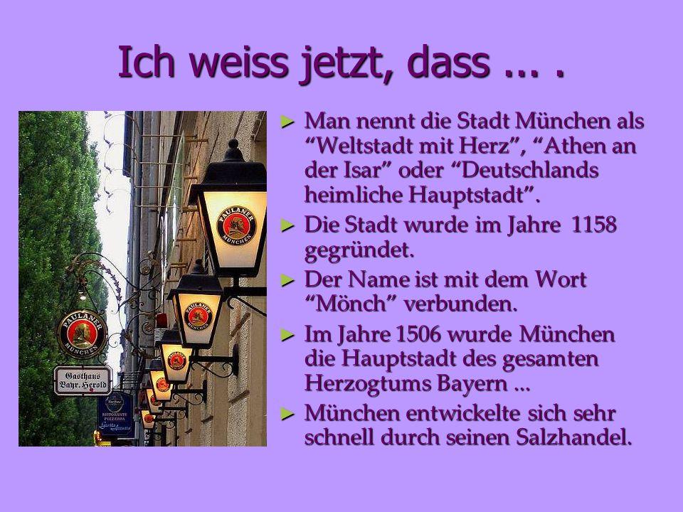 Ich weiss jetzt, dass ... . Man nennt die Stadt München als Weltstadt mit Herz , Athen an der Isar oder Deutschlands heimliche Hauptstadt .