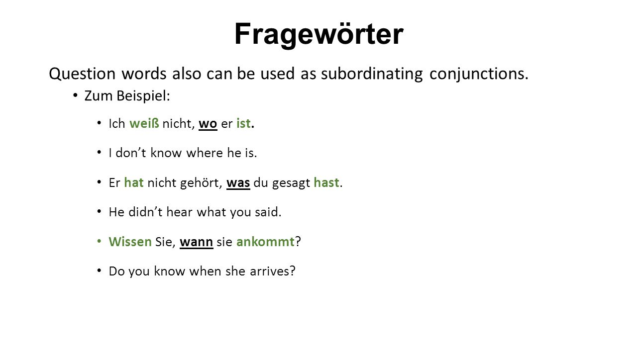 Fragewörter Question words also can be used as subordinating conjunctions. Zum Beispiel: Ich weiß nicht, wo er ist.